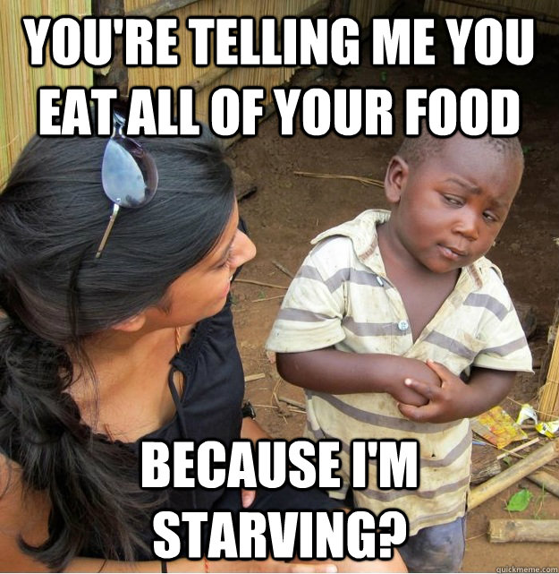 youre telling me you eat all of your food because im starv - Skeptical Third World Kid