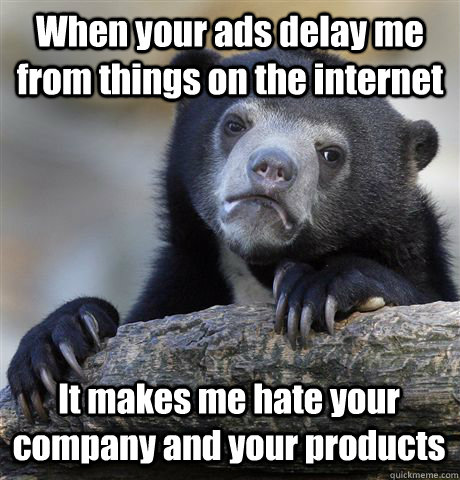 when your ads delay me from things on the internet it makes  - Confession Bear