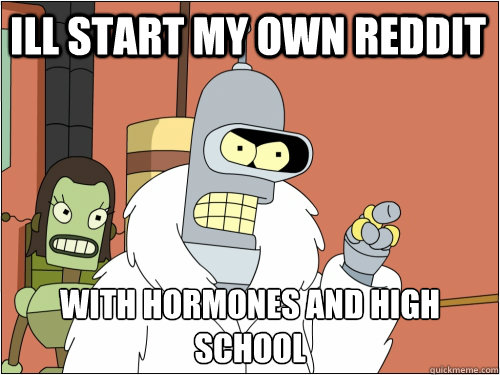 ill start my own reddit with hormones and high school  - Blackjack Bender