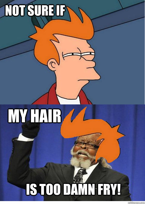 not sure if my hair is too damn fry -