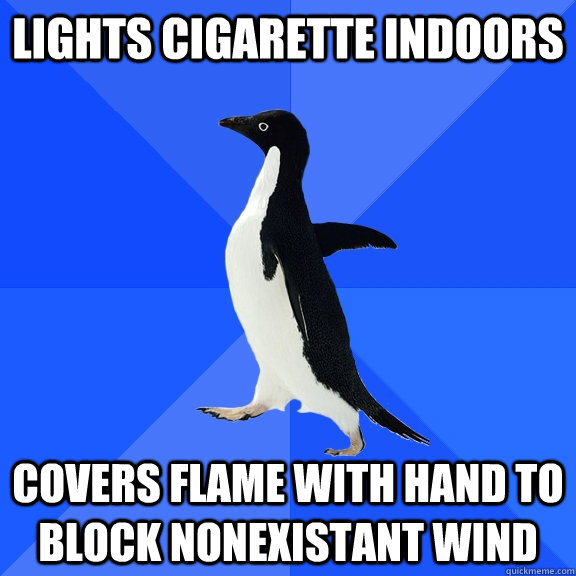 lights cigarette indoors covers flame with hand to block non - Socially Awkward Penguin