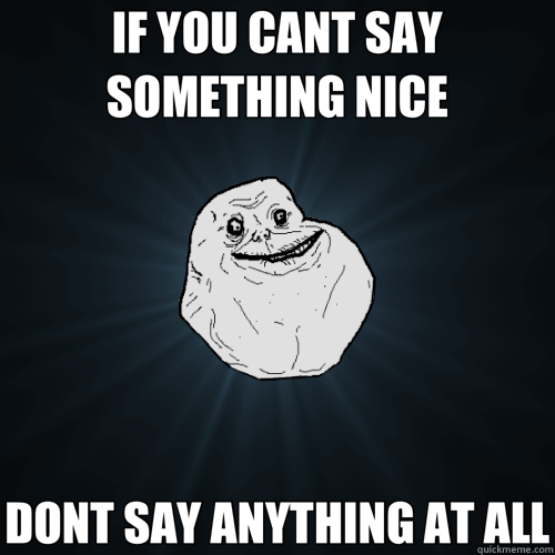 IF YOU CANT SAY SOMETHING NICE DONT SAY ANYTHING AT ALL - Forever Alone