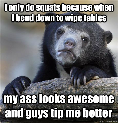 i only do squats because when i bend down to wipe tables my  - Confession Bear