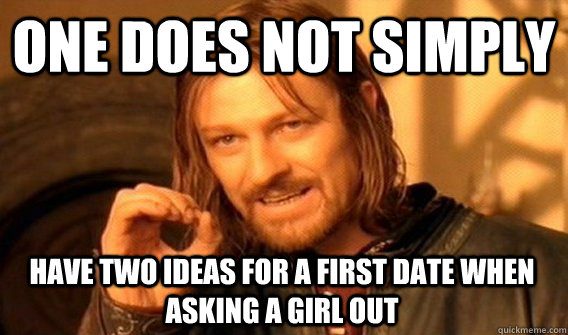 one does not simply have two ideas for a first date when ask - One Does Not Simply
