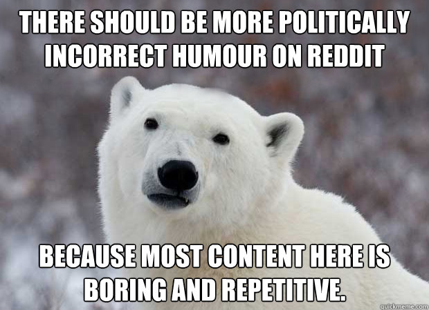 there should be more politically incorrect humour on reddit  - Popular Opinion Polar Bear