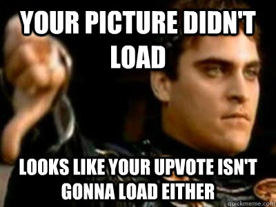 your picture didnt load looks like your upvote isnt gonna  - Downvoting Roman