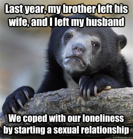last year my brother left his wife and i left my husband w - Confession Bear