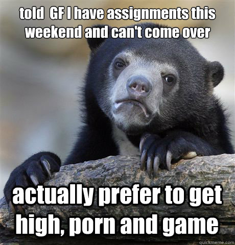 told gf i have assignments this weekend and cant come over - Confession Bear