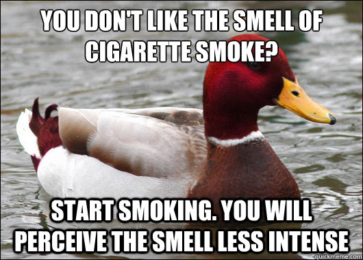 you dont like the smell of cigarette smoke start smoking - Malicious Advice Mallard