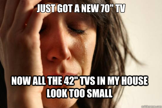 just got a new 70 tv now all the 42 tvs in my house look t - FirstWorldProblems