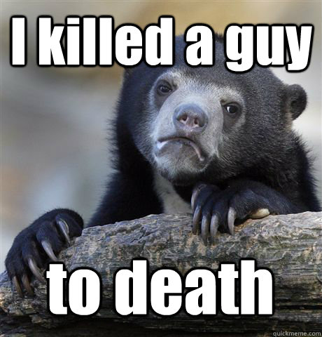 i killed a guy to death - Confession Bear