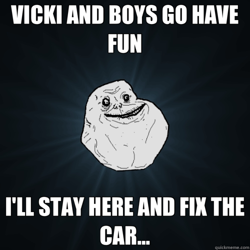 VICKI AND BOYS GO HAVE FUN I'LL STAY HERE AND FIX THE CAR... - Forever Alone