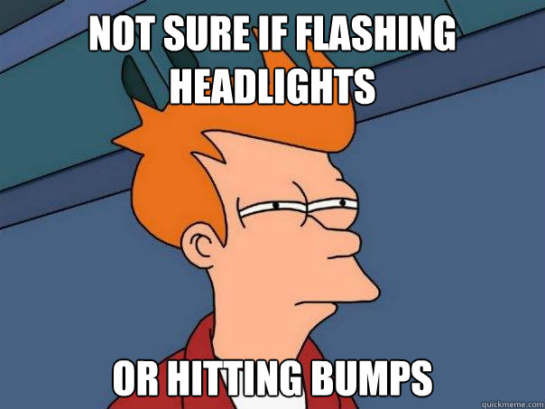 not sure if flashing headlights or hitting bumps - Futurama Fry
