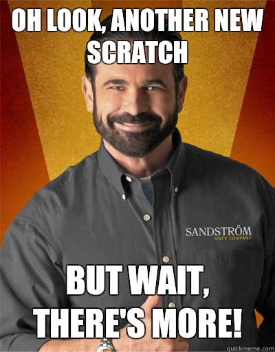 Oh look another new scratch But wait theres more  - Billy Mays