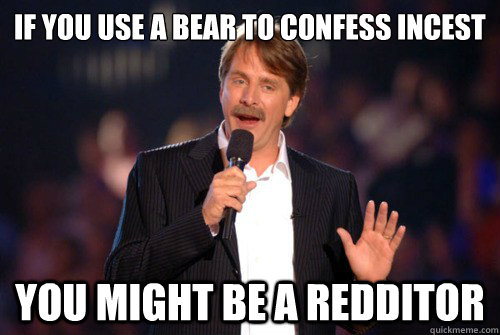 if you use a bear to confess incest you might be a redditor - 