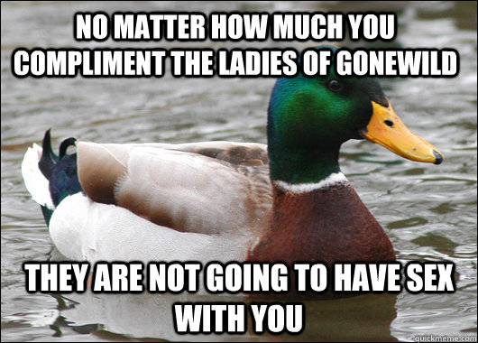 no matter how much you compliment the ladies of gonewild the - Actual Advice Mallard