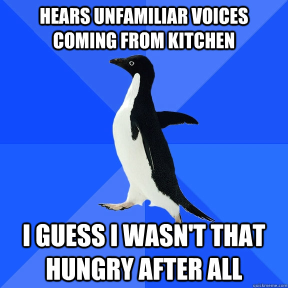 hears unfamiliar voices coming from kitchen i guess i wasnt - Socially Awkward Penguin
