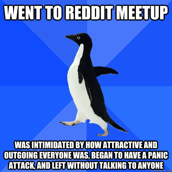 went to reddit meetup was intimidated by how attractive and  - Socially Awkward Penguin