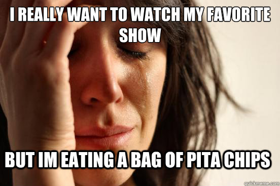 i really want to watch my favorite show but im eating a bag  - First World Problems