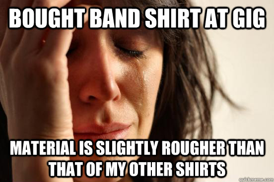 bought band shirt at gig material is slightly rougher than t - First World Problems