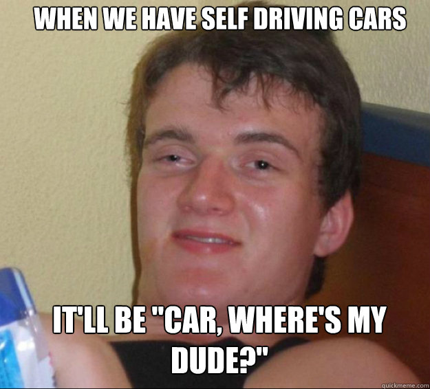 when we have self driving cars itll be car wheres my dud - 10guy