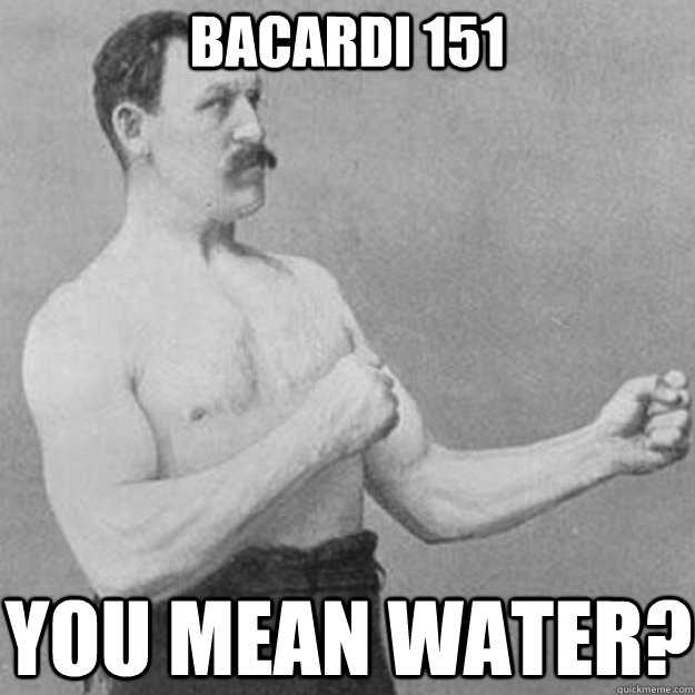 bacardi 151 you mean water - overly manly man