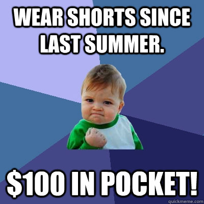 wear shorts since last summer 100 in pocket - Success Kid