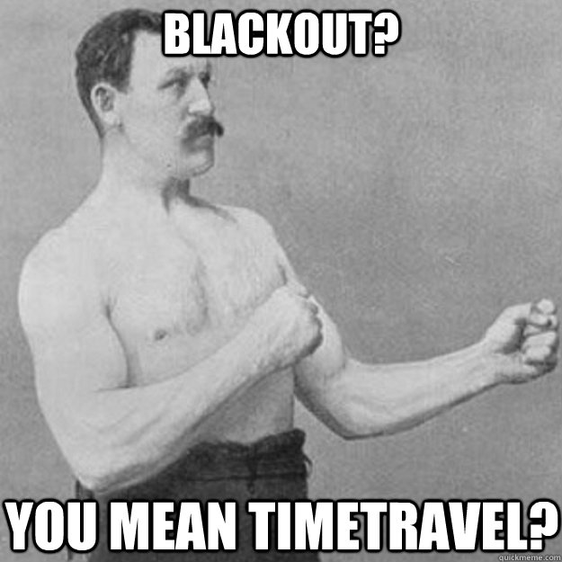 blackout you mean timetravel - overly manly man