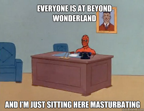 everyone is at beyond wonderland and im just sitting here m - masturbating spiderman