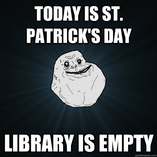 today is st patricks day library is empty - Forever Alone