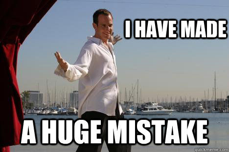 i have made a huge mistake -