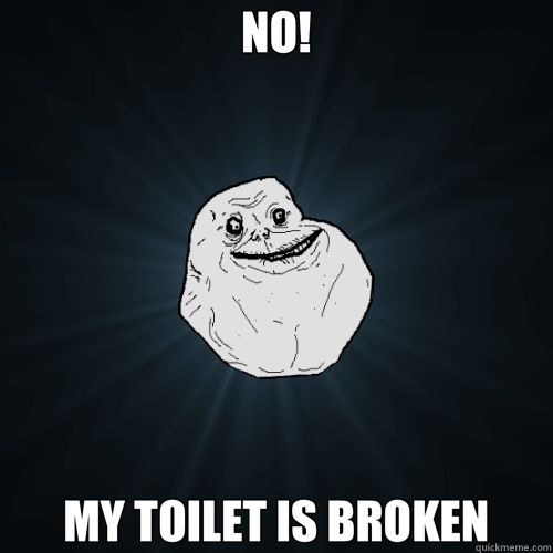 NO! MY TOILET IS BROKEN - Forever Alone