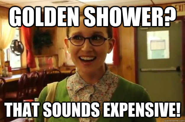 golden shower that sounds expensive - Sexually Oblivious Female