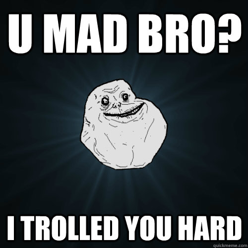 u mad bro i trolled you hard - Forever Alone