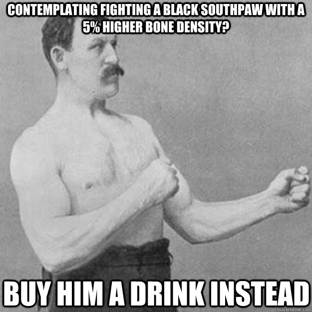 contemplating fighting a black southpaw with a 5 higher bon - overly manly man