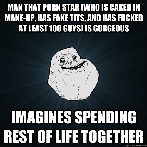 man that porn star who is caked in makeup has fake tits  - Forever Alone