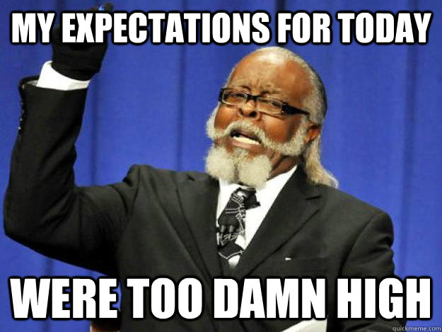 my expectations for today were too damn high - Toodamnhigh