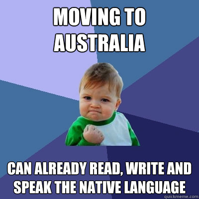 moving to australia can already read write and speak the na - Success Kid