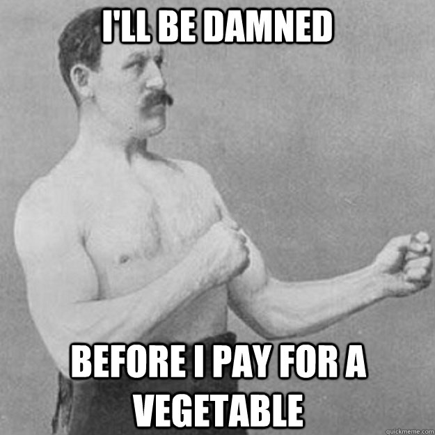 ill be damned before i pay for a vegetable - overly manly man