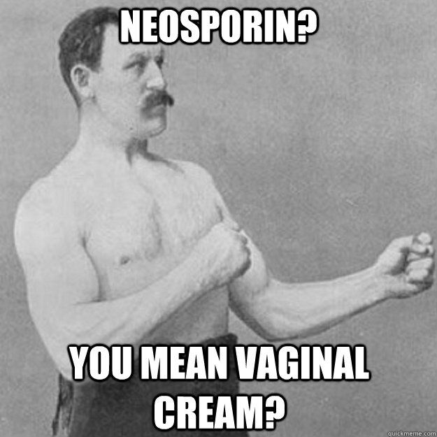 neosporin you mean vaginal cream - overly manly man