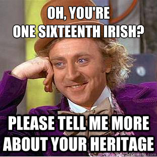 oh youre one sixteenth irish please tell me more about y - Psychotic Willy Wonka