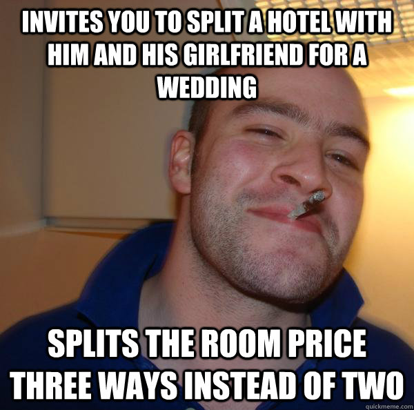 invites you to split a hotel with him and his girlfriend for - Good Guy Greg