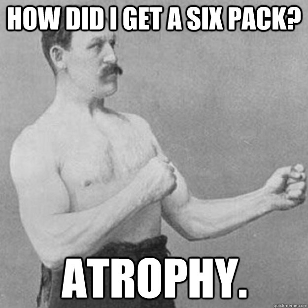 how did i get a six pack atrophy - overly manly man