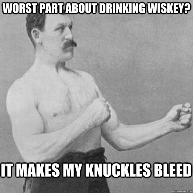 worst part about drinking wiskey it makes my knuckles bleed - overly manly man
