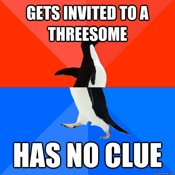 gets invited to a threesome has no clue - Socially Awesome Awkward Penguin