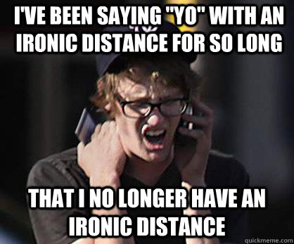 ive been saying yo with an ironic distance for so long th - Sad Hipster