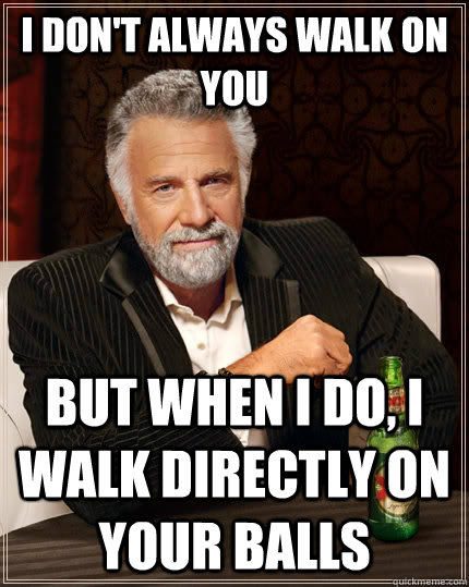 i dont always walk on you but when i do i walk directly on - The Most Interesting Man In The World