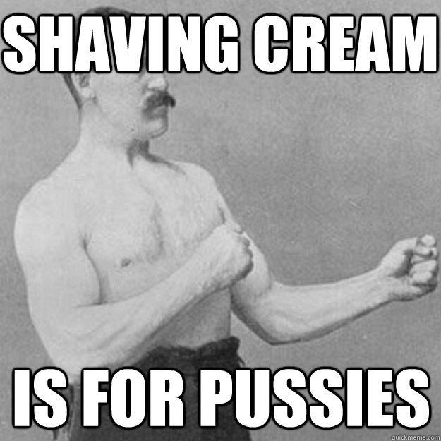 shaving cream is for pussies - overly manly man