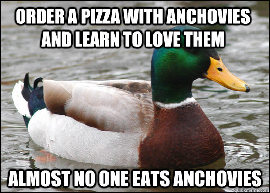 order a pizza with anchovies and learn to love them almost n - Actual Advice Mallard