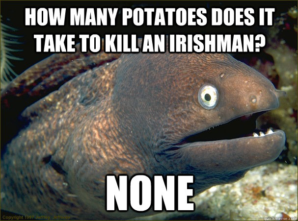 how many potatoes does it take to kill an irishman none - Bad Joke Eel